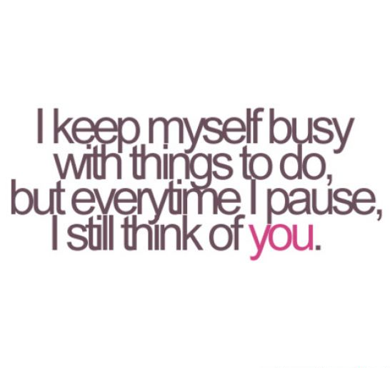 I-keep-myself-busy-with-things-to-do-but-everytime-I-pause-I-still-think-of-you.